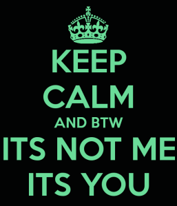 keep_calm_and_btw_its_not_me_its_you_by_teenage_metal_head-d50ev7v